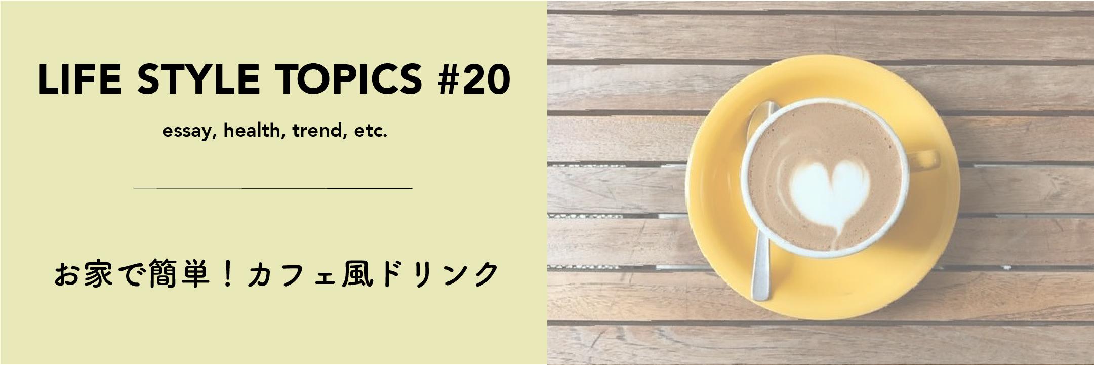 ー  Life Style Topics ー【お家で簡単!カフェ風ドリンク】