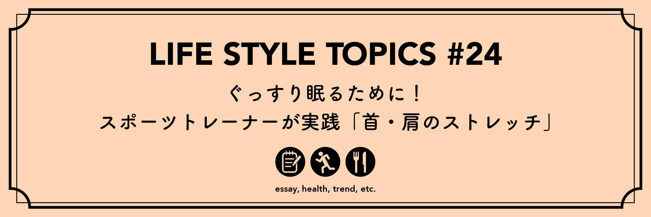 ー  Life Style Topics ー【ぐっすり眠るために!スポーツトレーナーが実践「首・肩のストレッチ」】